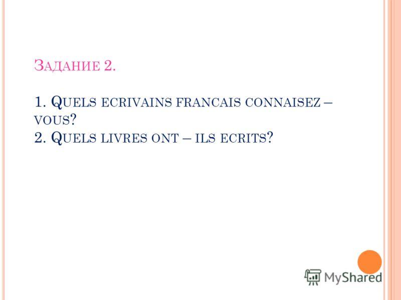 З АДАНИЕ 2. 1. Q UELS ECRIVAINS FRANCAIS CONNAISEZ – VOUS ? 2. Q UELS LIVRES ONT – ILS ECRITS ?