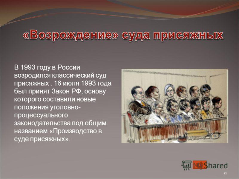 В 1993 году в России возродился классический суд присяжных. 16 июля 1993 года был принят Закон РФ, основу которого составили новые положения уголовно- процессуального законодательства под общим названием «Производство в суде присяжных». 12