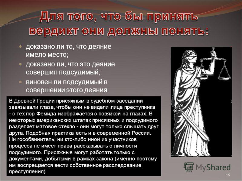 доказано ли то, что деяние имело место; доказано ли, что это деяние совершил подсудимый; виновен ли подсудимый в совершении этого деяния. В Древней Греции присяжным в судебном заседании завязывали глаза, чтобы они не видели лица преступника - с тех п