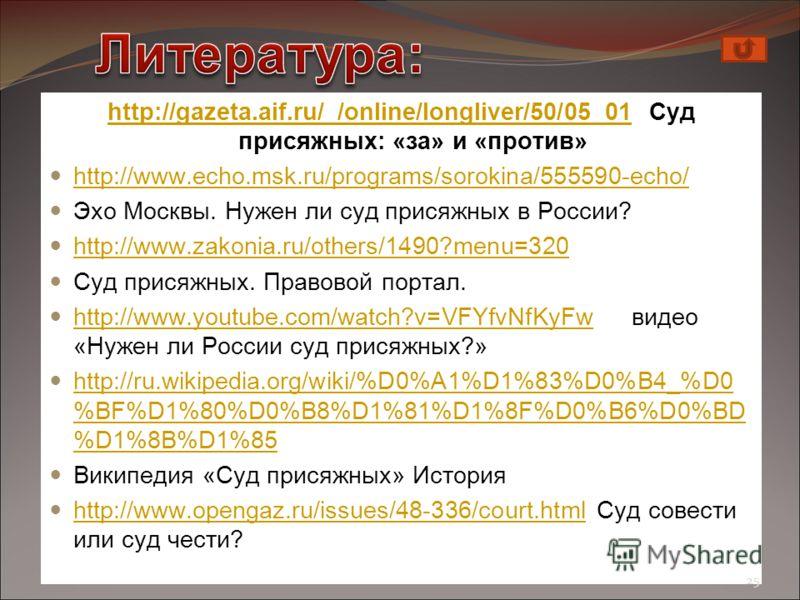 http://gazeta.aif.ru/_/online/longliver/50/05_01http://gazeta.aif.ru/_/online/longliver/50/05_01 Суд присяжных: «за» и «против» http://www.echo.msk.ru/programs/sorokina/555590-echo/ Эхо Москвы. Нужен ли суд присяжных в России? http://www.zakonia.ru/o