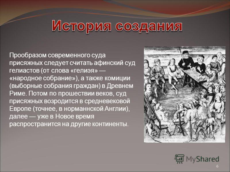 Прообразом современного суда присяжных следует считать афинский суд гелиастов (от слова «гелиэя» «народное собрание»), а также комиции (выборные собрания граждан) в Древнем Риме. Потом по прошествии веков, суд присяжных возродится в средневековой Евр