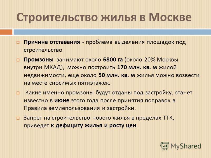 Строительство жилья в Москве Причина отставания - проблема выделения площадок под строительство. Промзоны занимают около 6800 га ( около 20% Москвы внутри МКАД ), можно построить 170 млн. кв. м жилой недвижимости, еще около 50 млн. кв. м жилья можно