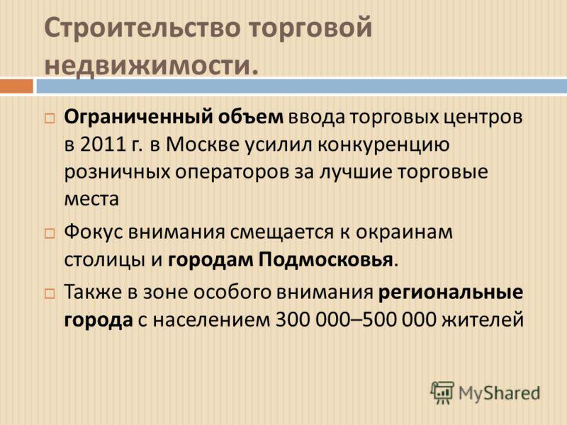 Строительство торговой недвижимости. Ограниченный объем ввода торговых центров в 2011 г. в Москве усилил конкуренцию розничных операторов за лучшие торговые места Фокус внимания смещается к окраинам столицы и городам Подмосковья. Также в зоне особого