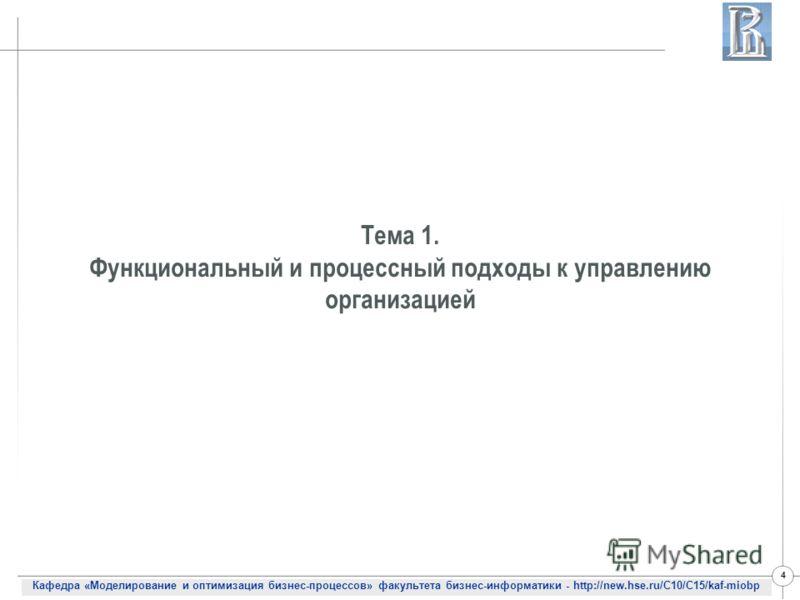 Кафедра «Моделирование и оптимизация бизнес-процессов» факультета бизнес-информатики - http://new.hse.ru/C10/C15/kaf-miobp 4 Тема 1. Функциональный и процессный подходы к управлению организацией