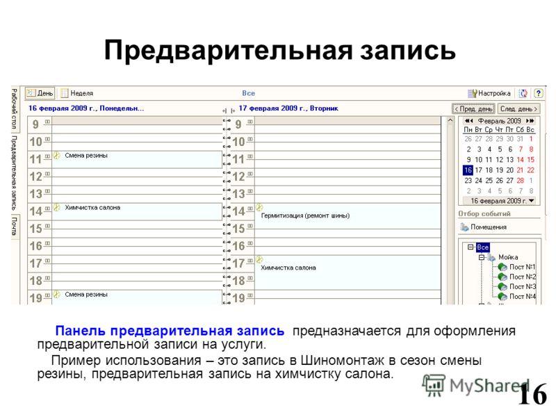 Предварительная запись Панель предварительная запись предназначается для оформления предварительной записи на услуги. Пример использования – это запись в Шиномонтаж в сезон смены резины, предварительная запись на химчистку салона. 16