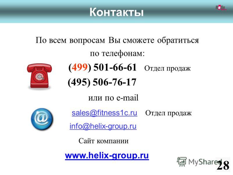 По всем вопросам Вы сможете обратиться по телефонам: (499) 501-66-61 Отдел продаж (495) 506-76-17 или по e-mail sales@fitness1c.ru Отдел продаж info@helix-group.ru Сайт компании www.helix-group.ru 28 Контакты