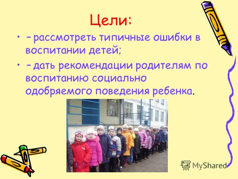 Цели: – рассмотреть типичные ошибки в воспитании детей; – дать рекомендации родителям по воспитанию социально одобряемого поведения ребенка.