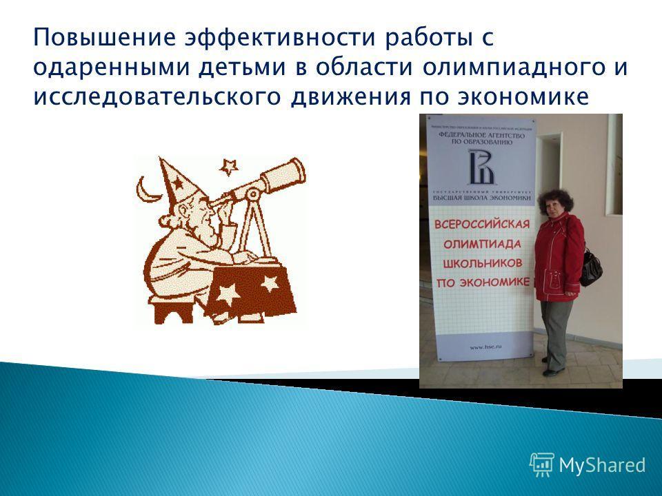 Повышение эффективности работы с одаренными детьми в области олимпиадного и исследовательского движения по экономике