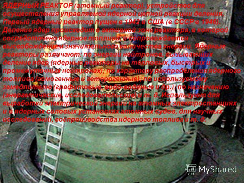 ЯДЕРНЫЙ РЕАКТОР (атомный реактор), устройство для осуществления управляемой ядерной цепной реакции деления. Первый ядерный реактор пущен в 1942 в США (в СССР в 1946). Деление ядер происходит в активной зоне реактора, в которой сосредоточено ядерное т
