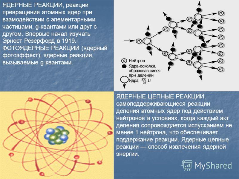 ЯДЕРНЫЕ РЕАКЦИИ, реакции превращения атомных ядер при взамодействии с элементарными частицами, g-квантами или друг с другом. Впервые начал изучать Эрнест Резерфорд в 1919. ФОТОЯДЕРНЫЕ РЕАКЦИИ (ядерный фотоэффект), ядерные реакции, вызываемые g-кванта