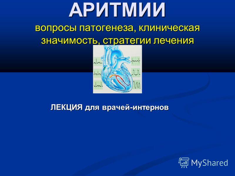 АРИТМИИ вопросы патогенеза, клиническая значимость, стратегии лечения ЛЕКЦИЯ для врачей-интернов ЛЕКЦИЯ для врачей-интернов