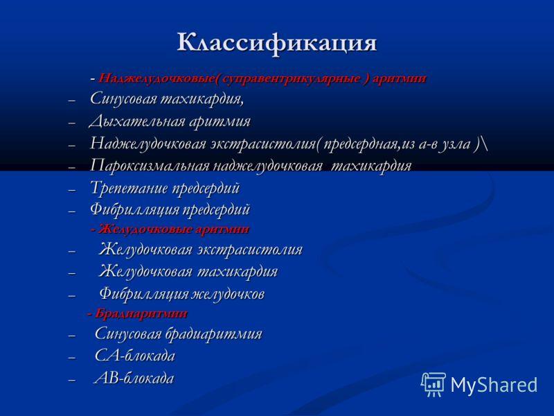 Классификация - Наджелудочковые( суправентрикулярные ) аритмии – Синусовая тахикардия, – Дыхательная аритмия – Наджелудочковая экстрасистолия( предсердная,из а-в узла )\ – Пароксизмальная наджелудочковая тахикардия – Трепетание предсердий – Фибрилляц