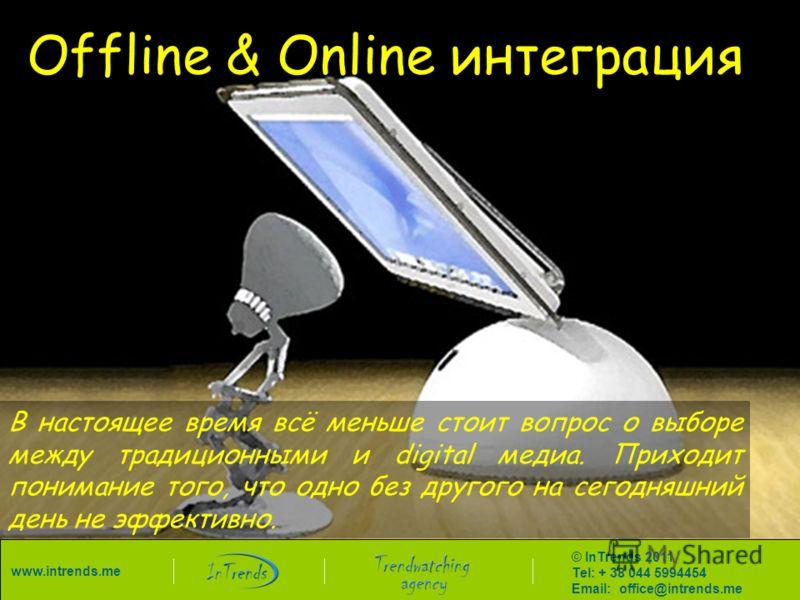Offline & Online интеграция В настоящее время всё меньше стоит вопрос о выборе между традиционными и digital медиа. Приходит понимание того, что одно без другого на сегодняшний день не эффективно. © InTrends 2011 Tel: + 38 044 5994454 Email: office@i