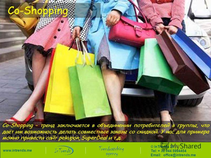 Co-Shopping Co-Shopping – тренд заключается в объединении потребителей в группы, что даёт им возможность делать совместные заказы со скидкой. У нас для примера можно привести сайт pokupon, SuperDeal и т.д. © InTrends 2011 Tel: + 38 044 5994454 Email:
