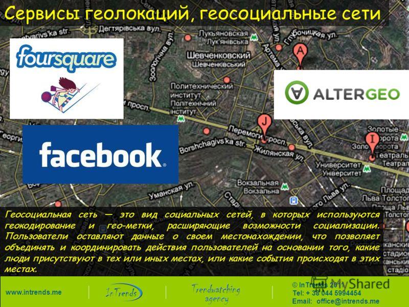 Сервисы геолокаций, геосоциальные сети Геосоциальная сеть это вид социальных сетей, в которых используются геокодирование и гео-метки, расширяющие возможности социализации. Пользователи оставляют данные о своем местонахождении, что позволяет объединя