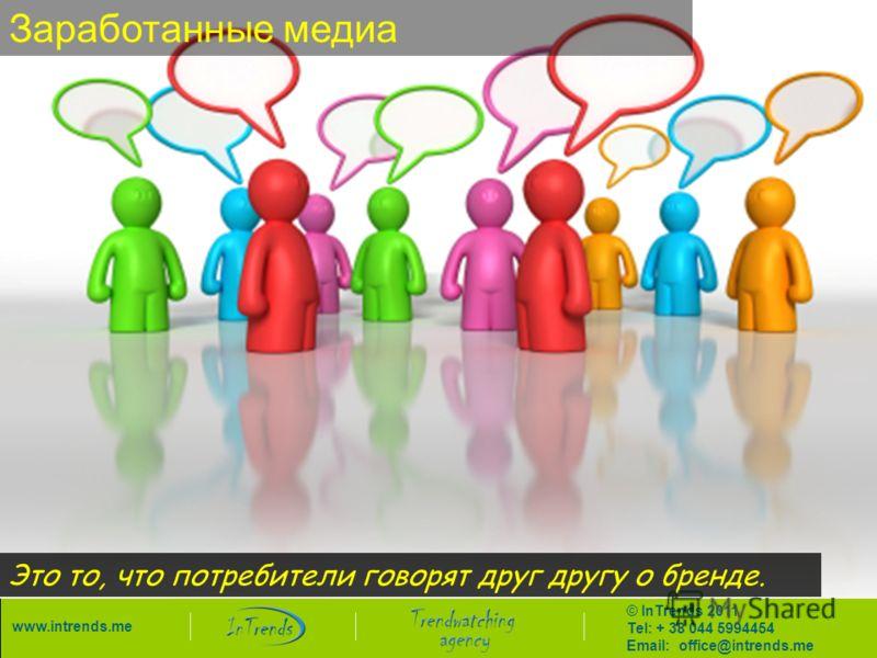 © InTrends 2011 Tel: + 38 044 5994454 Email: office@intrends.me www.intrends.me Заработанные медиа Это то, что потребители говорят друг другу о бренде.