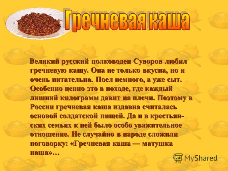 Великий русский полководец Суворов любил гречневую кашу. Она не только вкусна, но и очень питательна. Поел немного, а уже сыт. Особенно ценно это в походе, где каждый лишний килограмм давит на плечи. Поэтому в России гречневая каша издавна считалась