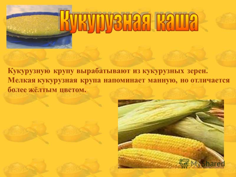 Кукурузную крупу вырабатывают из кукурузных зерен. Мелкая кукурузная крупа напоминает манную, но отличается более жёлтым цветом.