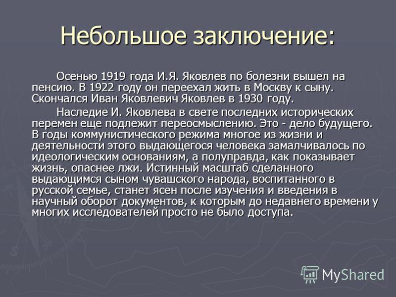 Небольшое заключение: Осенью 1919 года И.Я. Яковлев по болезни вышел на пенсию. В 1922 году он переехал жить в Москву к сыну. Скончался Иван Яковлевич Яковлев в 1930 году. Наследие И. Яковлева в свете последних исторических перемен еще подлежит перео