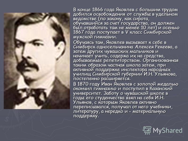 В конце 1866 года Яковлев с большим трудом добился освобождения от службы в удельном ведомстве (по закону, как сирота, обучавшийся за счет государства, он должен был отработать там не менее 10 лет) и осенью 1867 года поступает в V класс Симбирской му