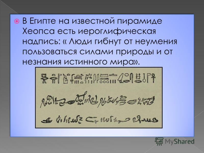 В Египте на известной пирамиде Хеопса есть иероглифическая надпись: « Люди гибнут от неумения пользоваться силами природы и от незнания истинного мира».