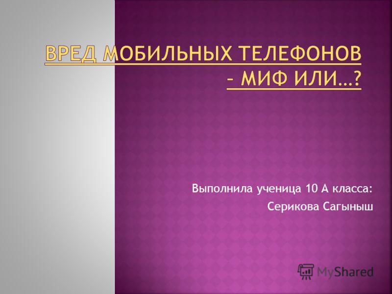 Выполнила ученица 10 А класса: Серикова Сагыныш