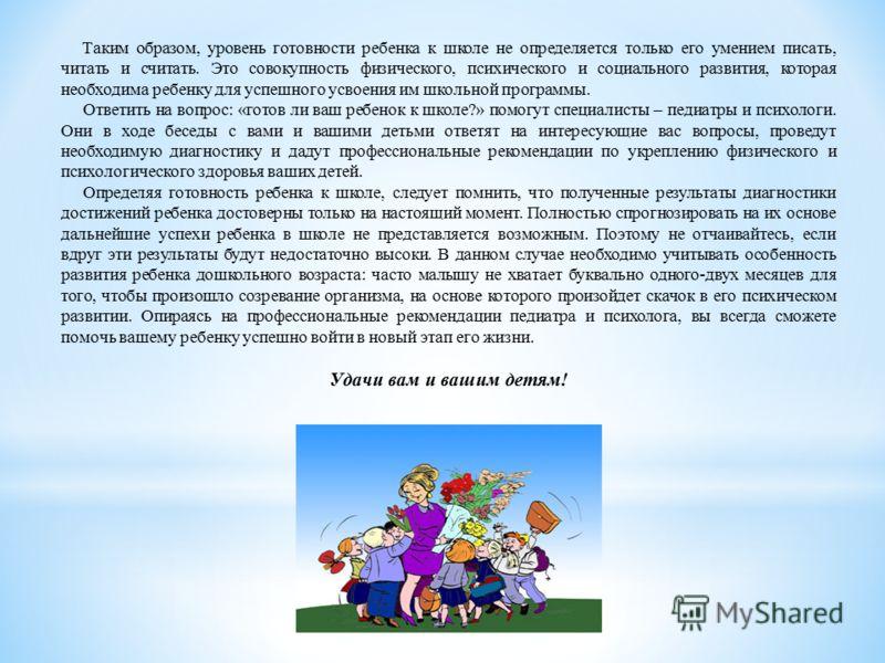 Таким образом, уровень готовности ребенка к школе не определяется только его умением писать, читать и считать. Это совокупность физического, психического и социального развития, которая необходима ребенку для успешного усвоения им школьной программы.