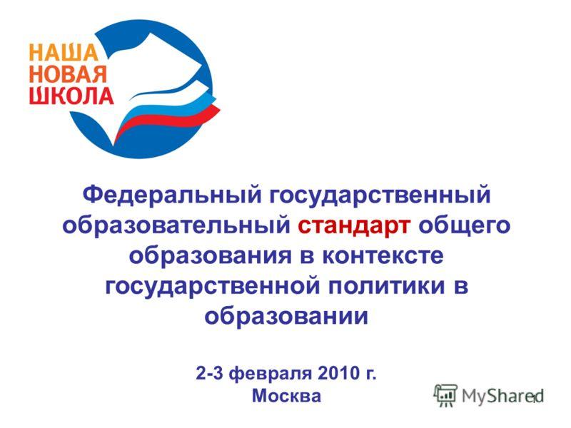 1 Федеральный государственный образовательный стандарт общего образования в контексте государственной политики в образовании 2-3 февраля 2010 г. Москва