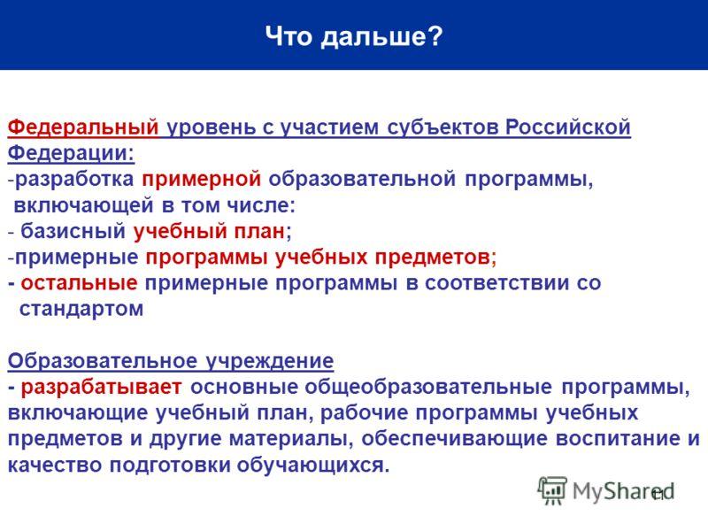 11 Что дальше? Федеральный уровень с участием субъектов Российской Федерации: -разработка примерной образовательной программы, включающей в том числе: - базисный учебный план; -примерные программы учебных предметов; - остальные примерные программы в