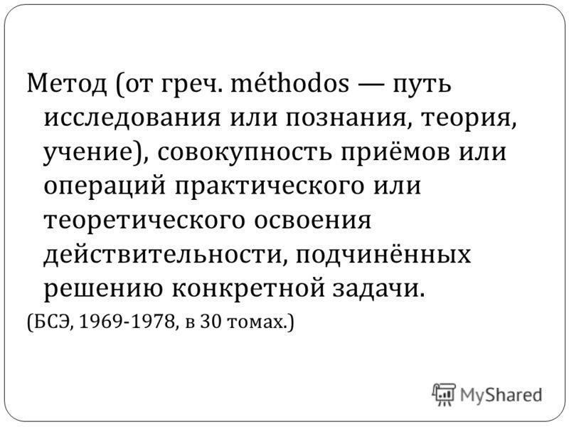 Метод ( от греч. méthodos путь исследования или познания, теория, учение ), совокупность приёмов или операций практического или теоретического освоения действительности, подчинённых решению конкретной задачи. ( БСЭ, 1969-1978, в 30 томах.)