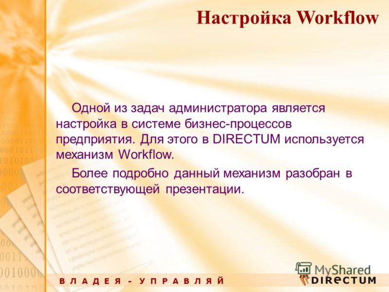 В Л А Д Е Я - У П Р А В Л Я Й Настройка Workflow Одной из задач администратора является настройка в системе бизнес-процессов предприятия. Для этого в DIRECTUM используется механизм Workflow. Более подробно данный механизм разобран в соответствующей п