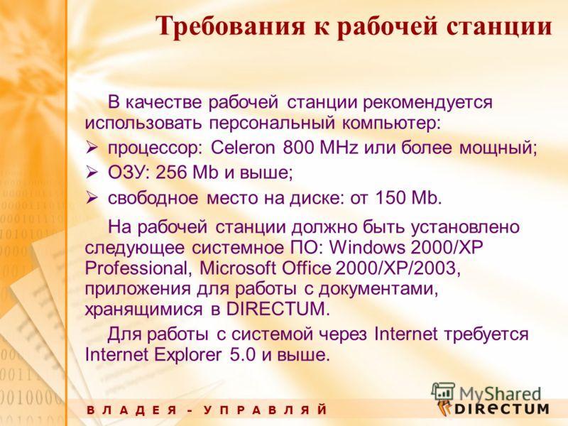 В Л А Д Е Я - У П Р А В Л Я Й Требования к рабочей станции В качестве рабочей станции рекомендуется использовать персональный компьютер: процессор: Celeron 800 MHz или более мощный; ОЗУ: 256 Mb и выше; свободное место на диске: от 150 Mb. На рабочей