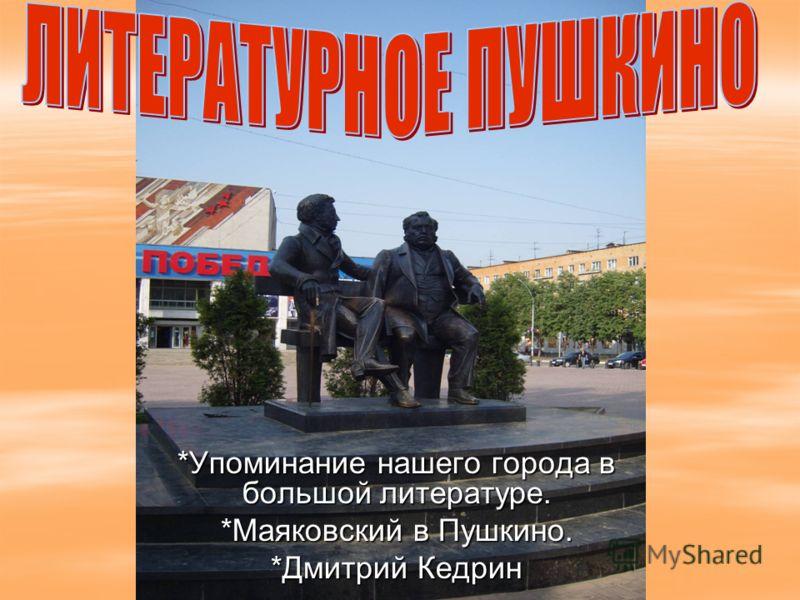 *Упоминание нашего города в большой литературе. *Маяковский в Пушкино. *Дмитрий Кедрин