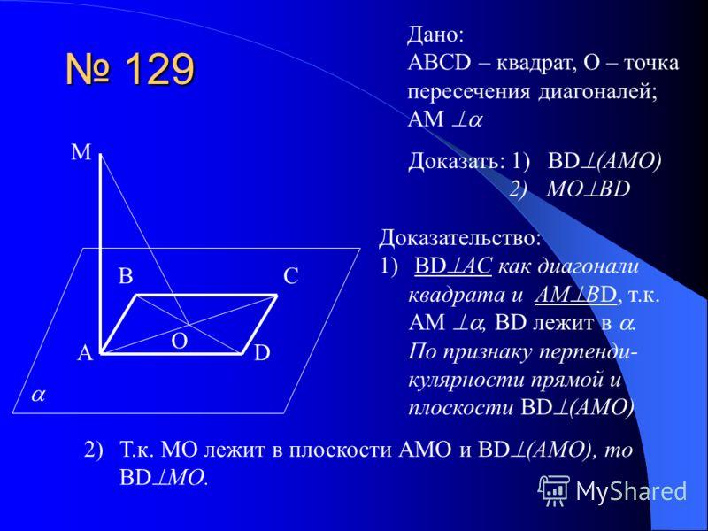 129 129 Дано: ABCD – квадрат, О – точка пересечения диагоналей; АМ А ВС D О М Доказать: 1) BD (AMO) 2) MO BD Доказательство: 1)BD АС как диагонали квадрата и АМ ВD, т.к. АМ, BD лежит в. По признаку перпенди- кулярности прямой и плоскости BD (AMO) 2)Т