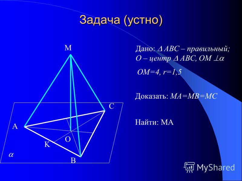 Задача (устно) А В С О М Дано: АВС – правильный; О – центр АВС, ОМ Доказать: МА=МВ=МС OM=4, r=1,5 K Найти: МА
