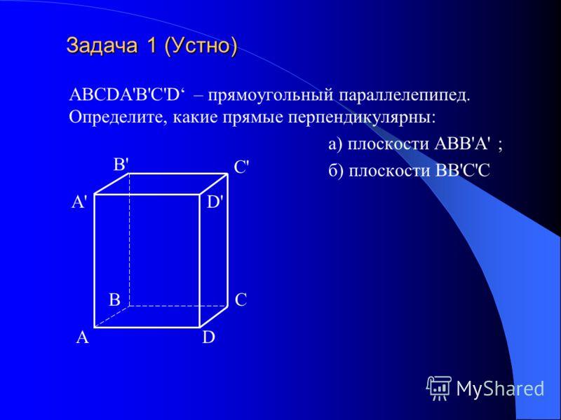 Задача 1 (Устно) Задача 1 (Устно) ABCDA'B'C'D – прямоугольный параллелепипед. Определите, какие прямые перпендикулярны: а) плоскости АВВ'А' ; б) плоскости ВВ'С'С АD BC A'A' B'B' C'C' D'D'