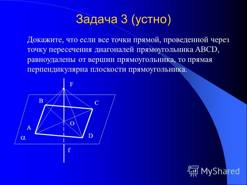 Задача 3 (устно) Докажите, что если все точки прямой, проведенной через точку пересечения диагоналей прямоугольника ABCD, равноудалены от вершин прямоугольника, то прямая перпендикулярна плоскости прямоугольника. A B C D O F f