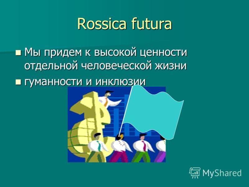 Rossica futura Мы придем к высокой ценности отдельной человеческой жизни Мы придем к высокой ценности отдельной человеческой жизни гуманности и инклюзии гуманности и инклюзии