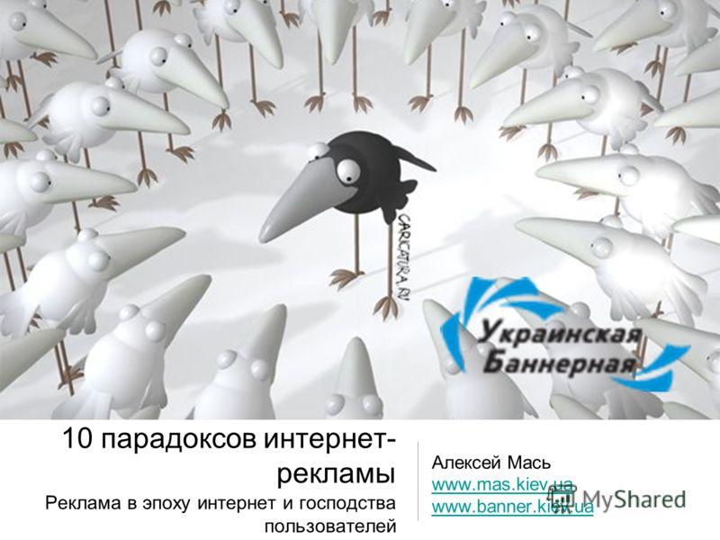 10 парадоксов интернет- рекламы Реклама в эпоху интернет и господства пользователей Алексей Мась www.mas.kiev.ua www.banner.kiev.ua