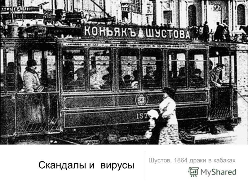 Шустов, 1864 драки в кабаках Скандалы и вирусы