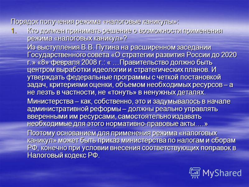 Порядок получения режима «налоговые каникулы»: 1.Кто должен принимать решение о возможности применения режима «налоговых каникул»? Из выступления В.В. Путина на расширенном заседании Государственного совета «О стратегии развития России до 2020 г.» «8