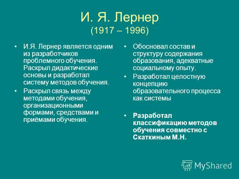 И. Я. Лернер (1917 – 1996) И.Я. Лернер является одним из разработчиков проблемного обучения. Раскрыл дидактические основы и разработал систему методов обучения. Раскрыл связь между методами обучения, организационными формами, средствами и приёмами об