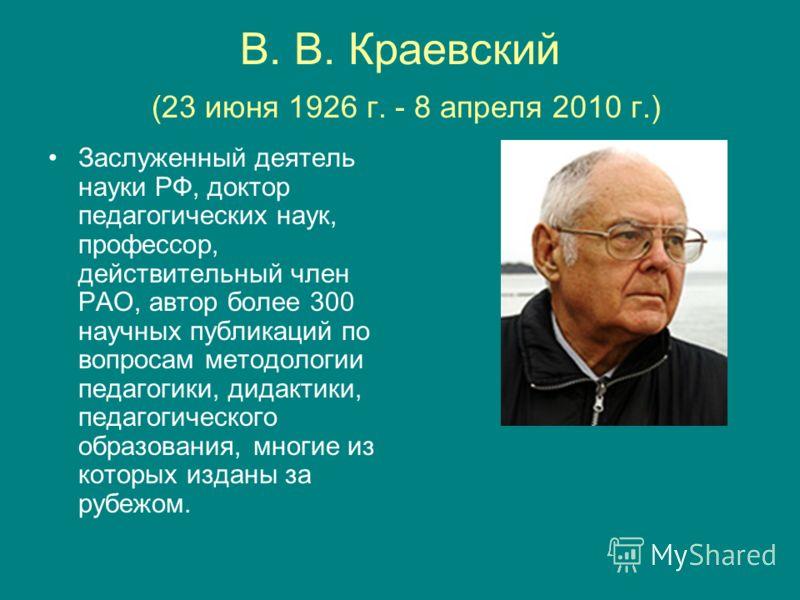 В. В. Краевский (23 июня 1926 г. - 8 апреля 2010 г.) Заслуженный деятель науки РФ, доктор педагогических наук, профессор, действительный член РАО, автор более 300 научных публикаций по вопросам методологии педагогики, дидактики, педагогического образ