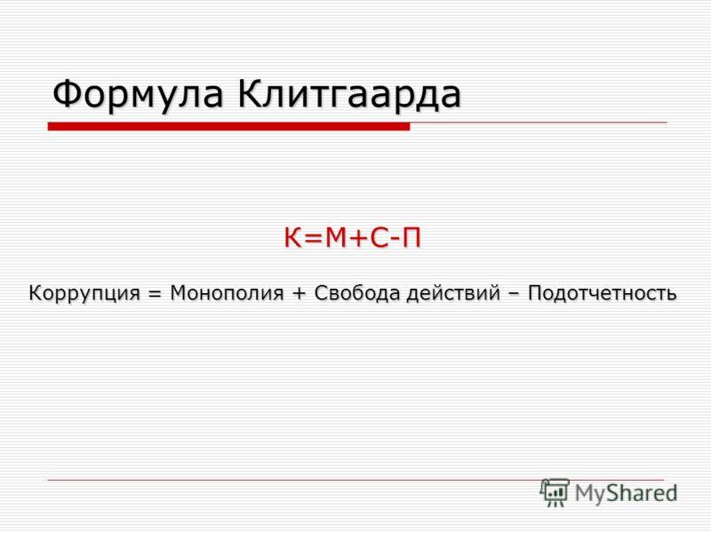 Формула Клитгаарда К=M+С-П Коррупция = Монополия + Свобода действий – Подотчетность