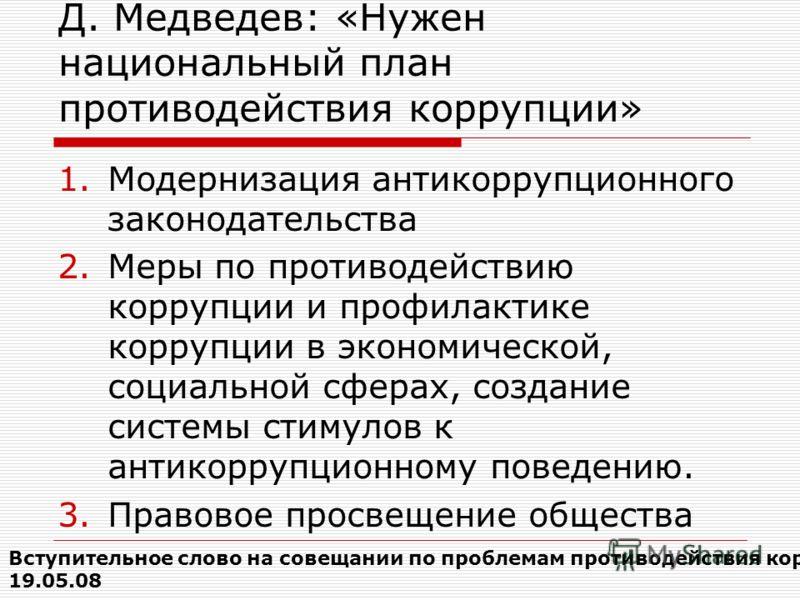 Д. Медведев: «Нужен национальный план противодействия коррупции» 1.Модернизация антикоррупционного законодательства 2.Меры по противодействию коррупции и профилактике коррупции в экономической, социальной сферах, создание системы стимулов к антикорру