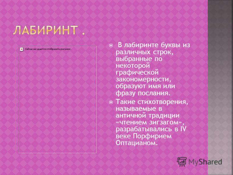В лабиринте буквы из различных строк, выбранные по некоторой графической закономерности, образуют имя или фразу послания. Такие стихотворения, называемые в античной традиции «чтением зигзагом», разрабатывались в IV веке Порфирием Оптацианом.