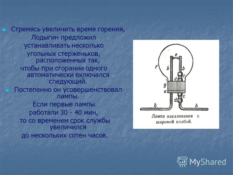 Стремясь увеличить время горения, Лодыгин предложил устанавливать несколько угольных стерженьков, расположенных так, чтобы при сгорании одного автоматически включался следующий. Постепенно он усовершенствовал лампы. Если первые лампы работали 30 - 40
