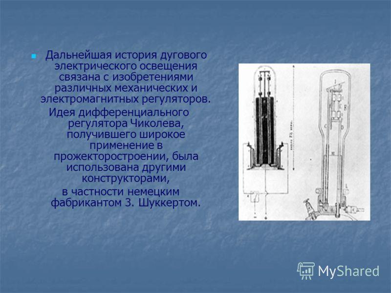 Дальнейшая история дугового электрического освещения связана с изобретениями различных механических и электромагнитных регуляторов. Идея дифференциального регулятора Чиколева, получившего широкое применение в прожекторостроении, была использована дру