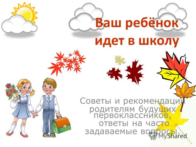 Ваш ребёнок идет в школу Советы и рекомендации родителям будущих первоклассников, ответы на часто задаваемые вопросы.