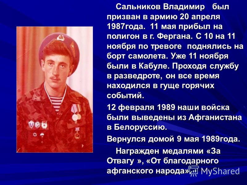 Сальников Владимир был призван в армию 20 апреля 1987года. 11 мая прибыл на полигон в г. Фергана. С 10 на 11 ноября по тревоге поднялись на борт самолета. Уже 11 ноября были в Кабуле. Проходя службу в разведроте, он все время находился в гуще горячих